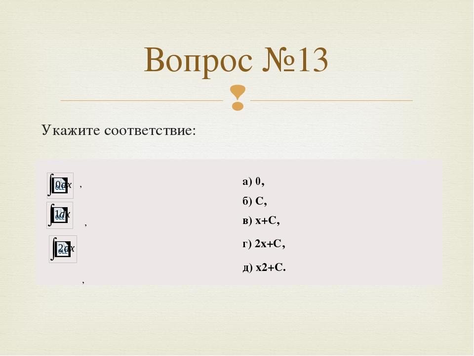 Вопрос №13 Укажите соответствие: , , , а) 0, б) С, в)x+C, г) 2x+C, д)x2+C. 