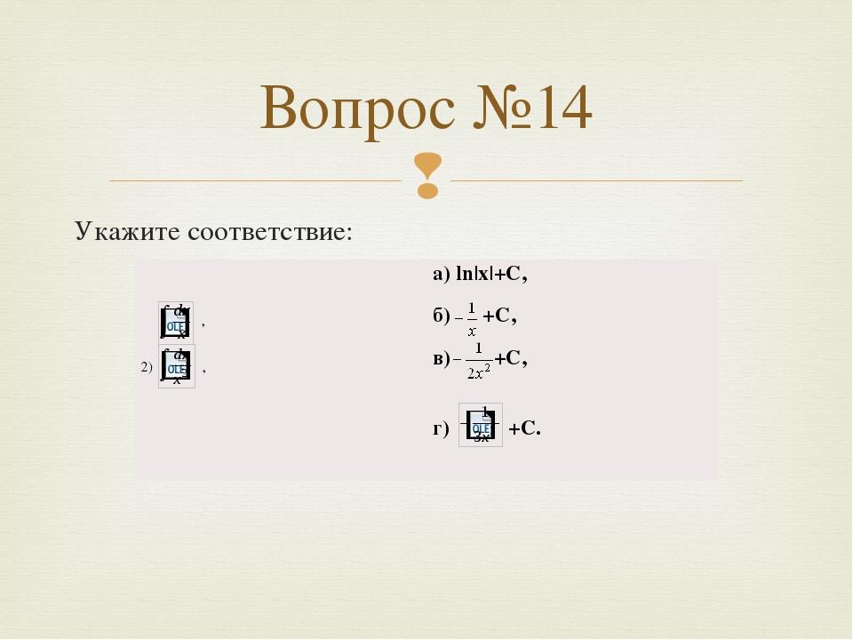 Укажите соответствие: Вопрос №14 , 2), а)ln|x|+C, б)+C, в)+C, г)+C. 