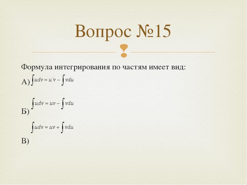Формула интегрирования по частям имеет вид: А) Б) В) Вопрос №15 