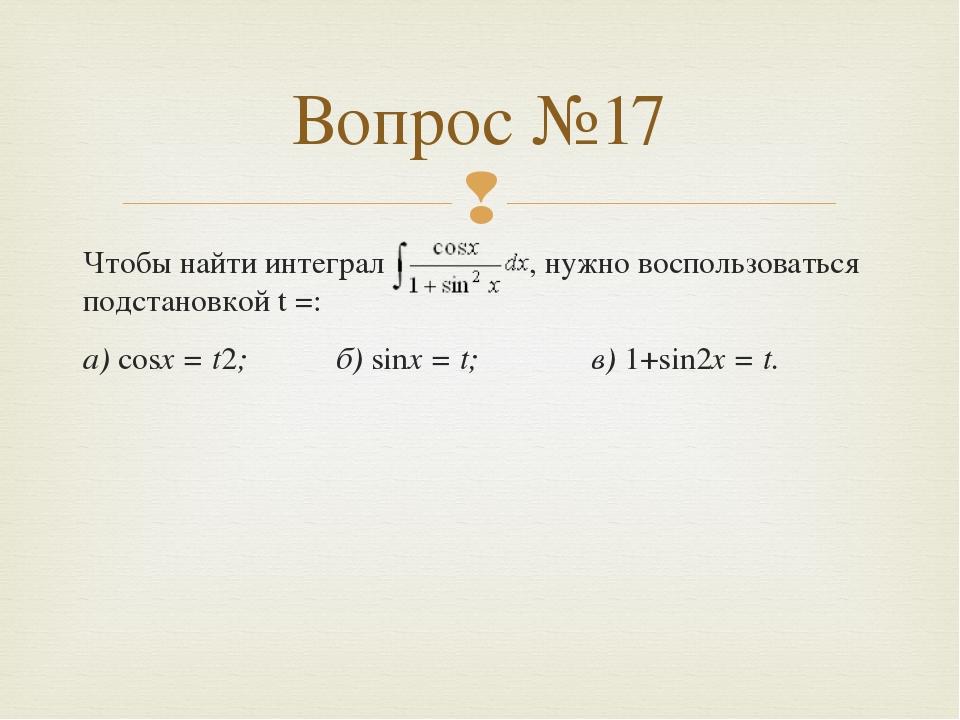 Чтобы найти интеграл , нужно воспользоваться подстановкой t =: а) cosx = t2;...