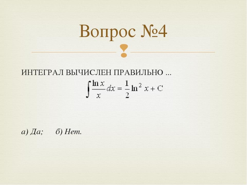 ИНТЕГРАЛ ВЫЧИСЛЕН ПРАВИЛЬНО ... а) Да; б) Нет. Вопрос №4 