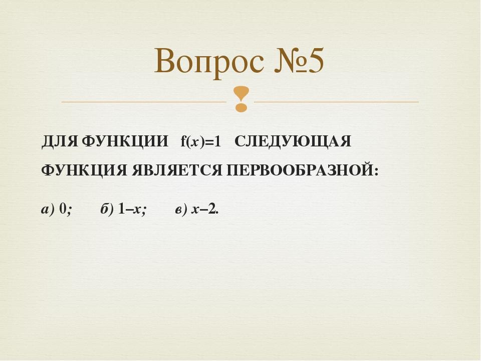 ДЛЯ ФУНКЦИИ f(x)=1 СЛЕДУЮЩАЯ ФУНКЦИЯ ЯВЛЯЕТСЯ ПЕРВООБРАЗНОЙ: а) 0; б) 1–x; в)...