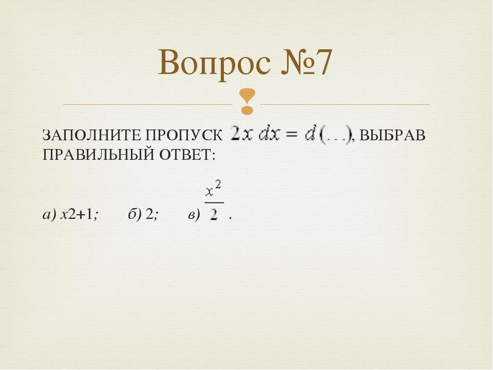 ЗАПОЛНИТЕ ПРОПУСК , ВЫБРАВ ПРАВИЛЬНЫЙ ОТВЕТ: а) x2+1; б) 2; в) . Вопрос №7 