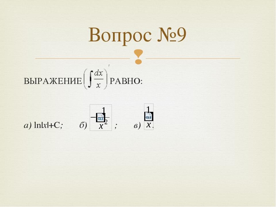 ВЫРАЖЕНИЕ РАВНО: а) ln|x|+С; б) ; в) . Вопрос №9 