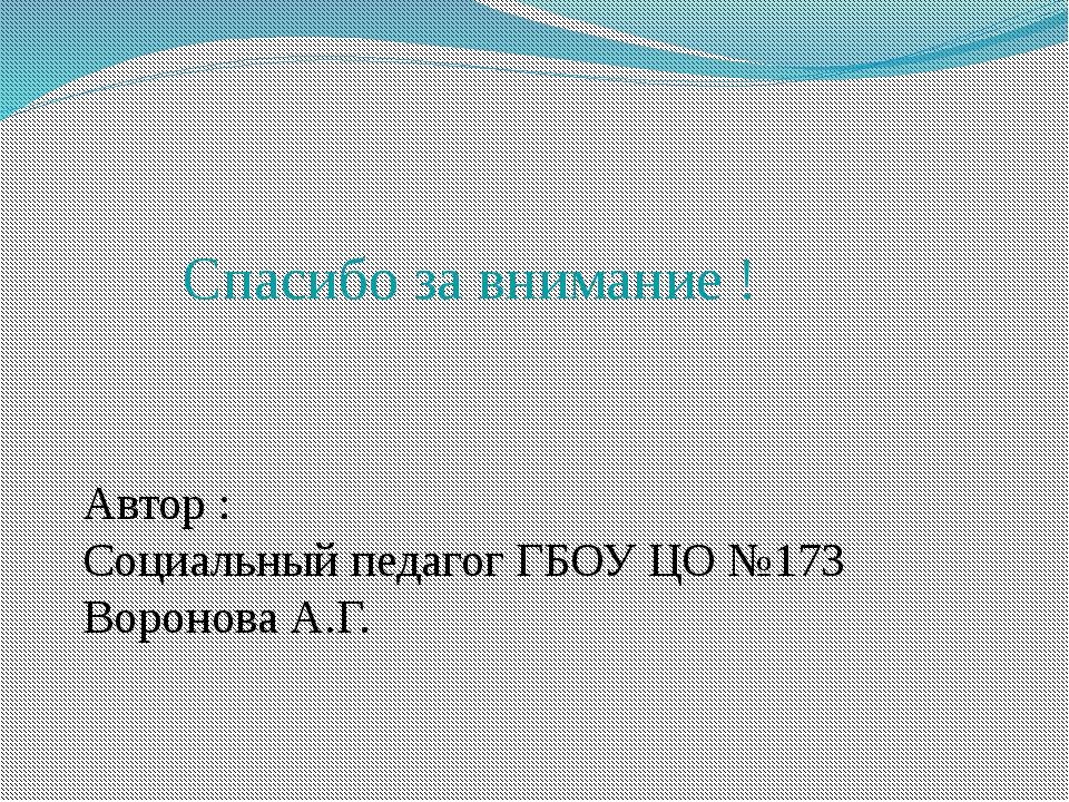 Автор : Социальный педагог ГБОУ ЦО №173 Воронова А.Г. Спасибо за внимание !
