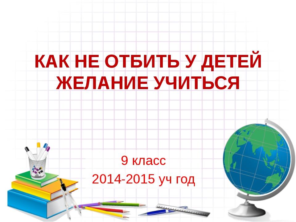 КАК НЕ ОТБИТЬ У ДЕТЕЙ ЖЕЛАНИЕ УЧИТЬСЯ 9 класс 2014-2015 уч год