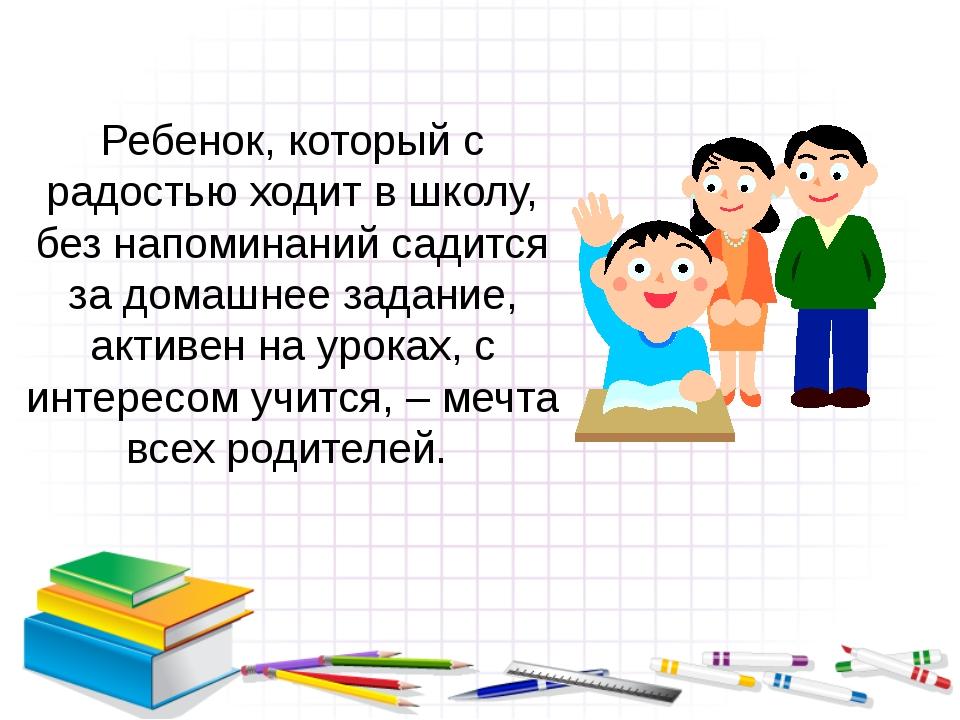 Ребенок, который с радостью ходит в школу, без напоминаний садится за домашне...