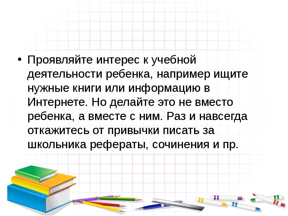 Проявляйте интерес к учебной деятельности ребенка, например ищите нужные книг...