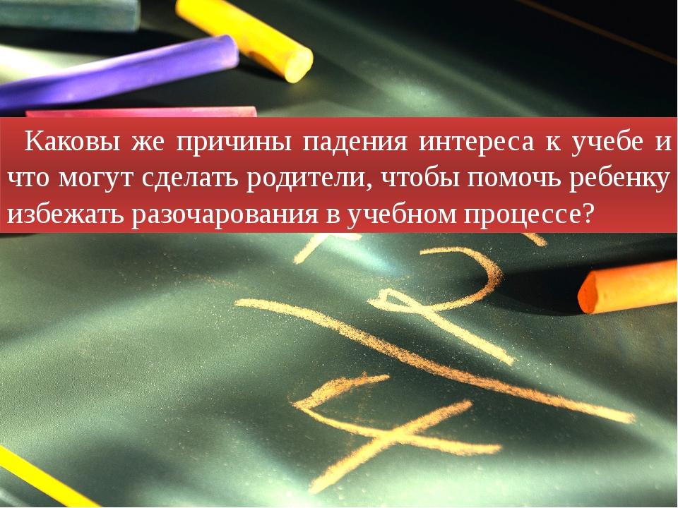 Каковы же причины падения интереса к учебе и что могут сделать родители, чтоб...