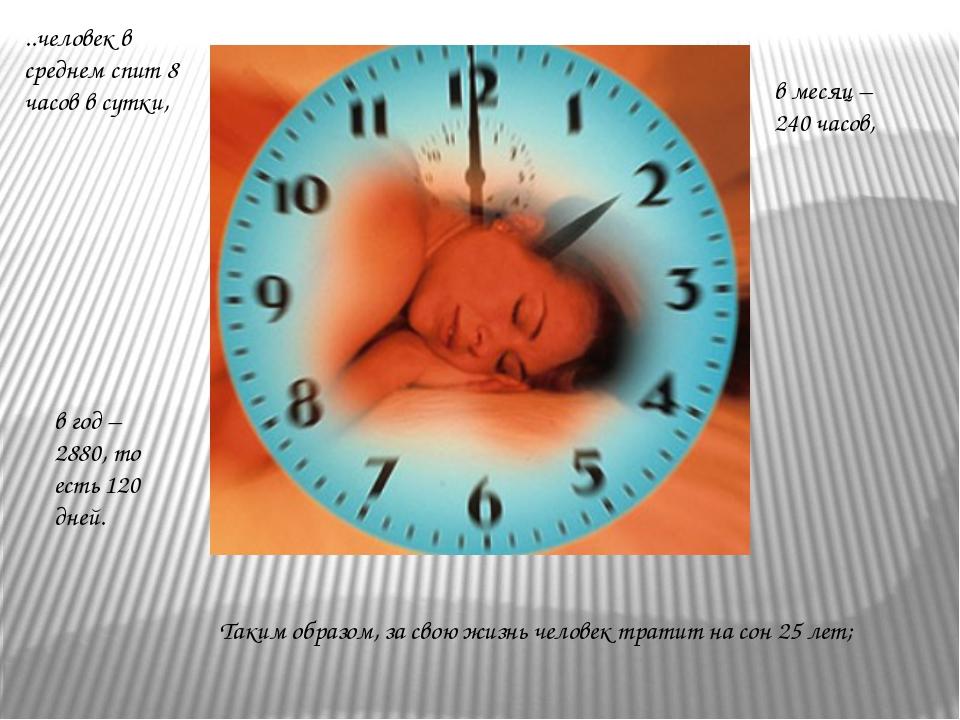 ..человек в среднем спит 8 часов в сутки, в месяц – 240 часов, в год – 2880,...