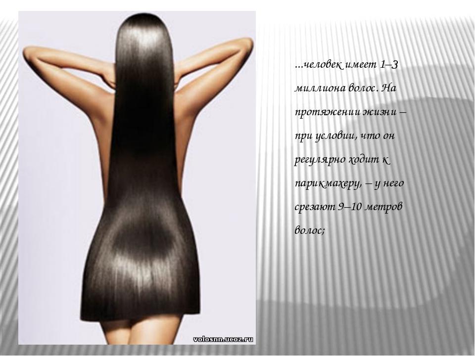 ...человек имеет 1–З миллиона волос. На протяжении жизни – при условии, что о...
