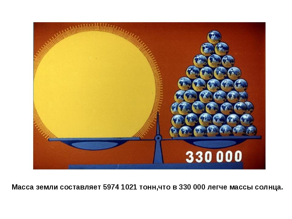 Масса земли составляет 5974 1021 тонн,что в 330 000 легче массы солнца.