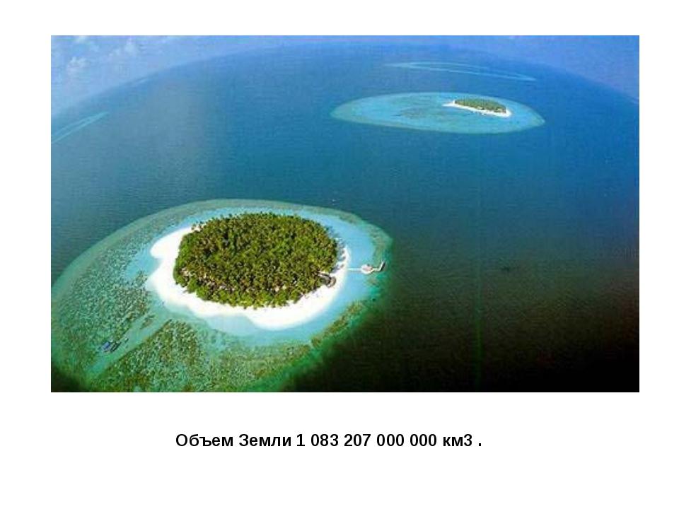 Объем Земли 1 083 207 000 000 км3 .