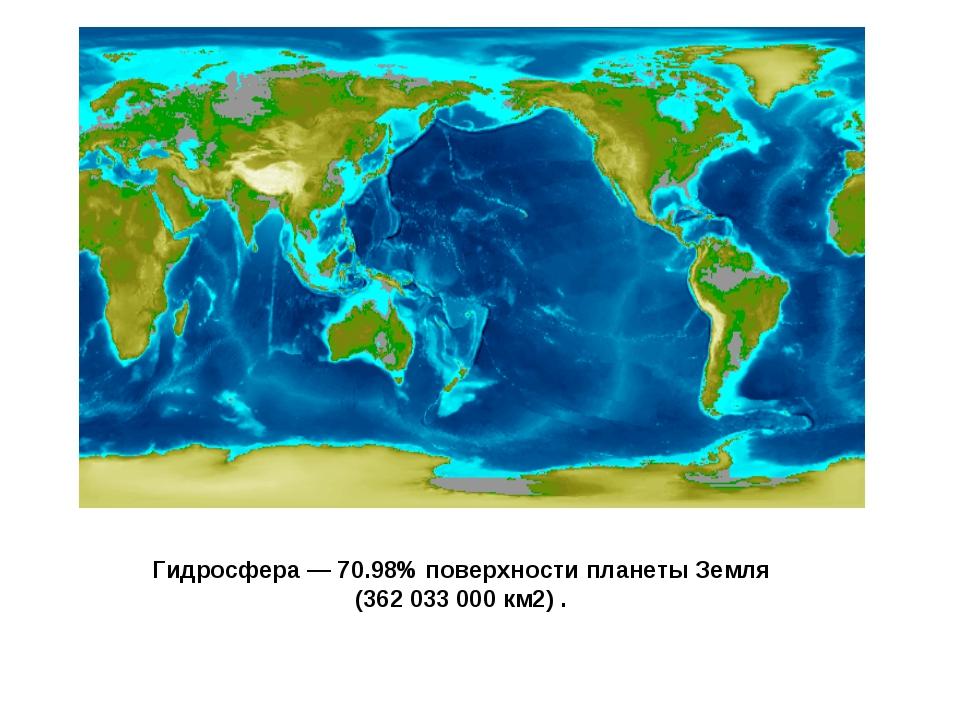 Гидросфера — 70.98% поверхности планеты Земля (362 033 000 км2) .
