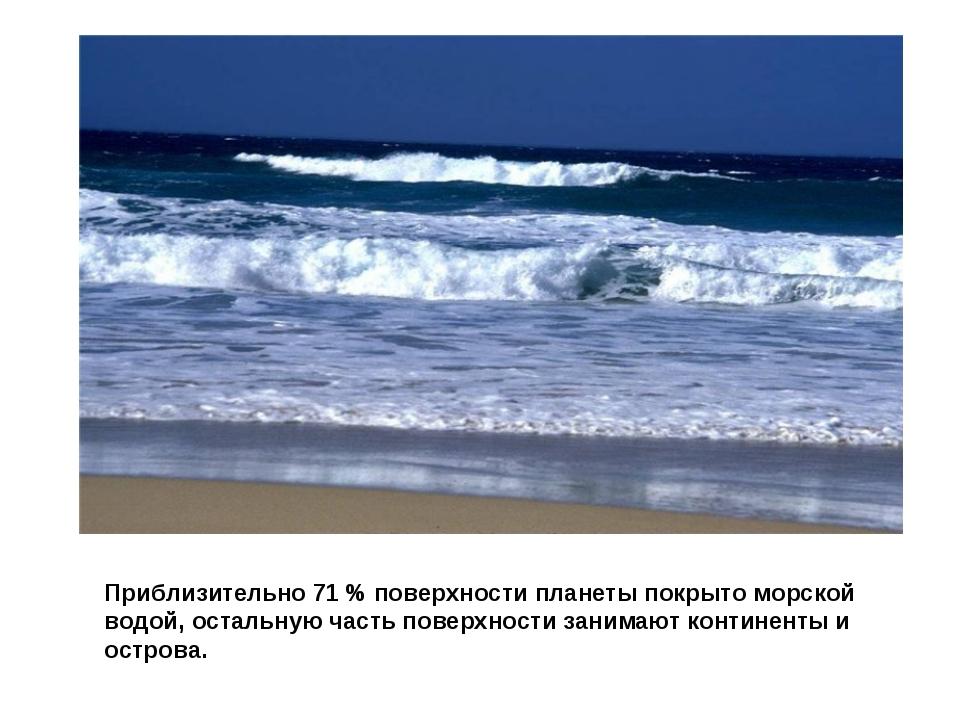 Приблизительно 71 % поверхности планеты покрыто морской водой, остальную част...