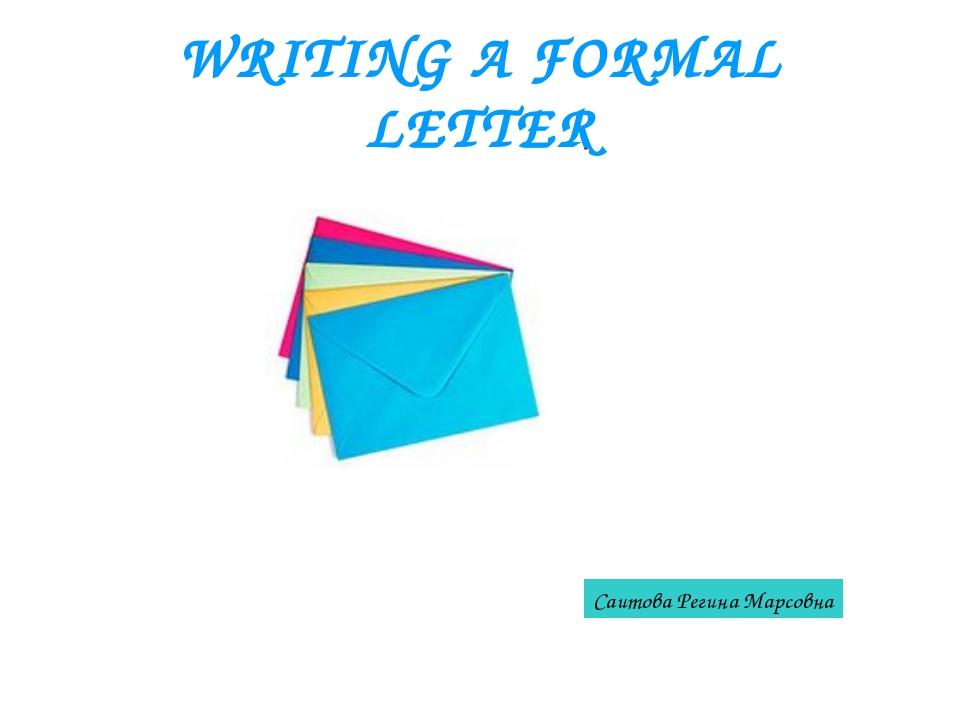 WRITING A FORMAL LETTER Саитова Регина Марсовна