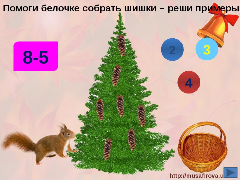 Помоги белочке собрать шишки – реши примеры! 8-5 4 3 2 http://musafirova.ucoz...