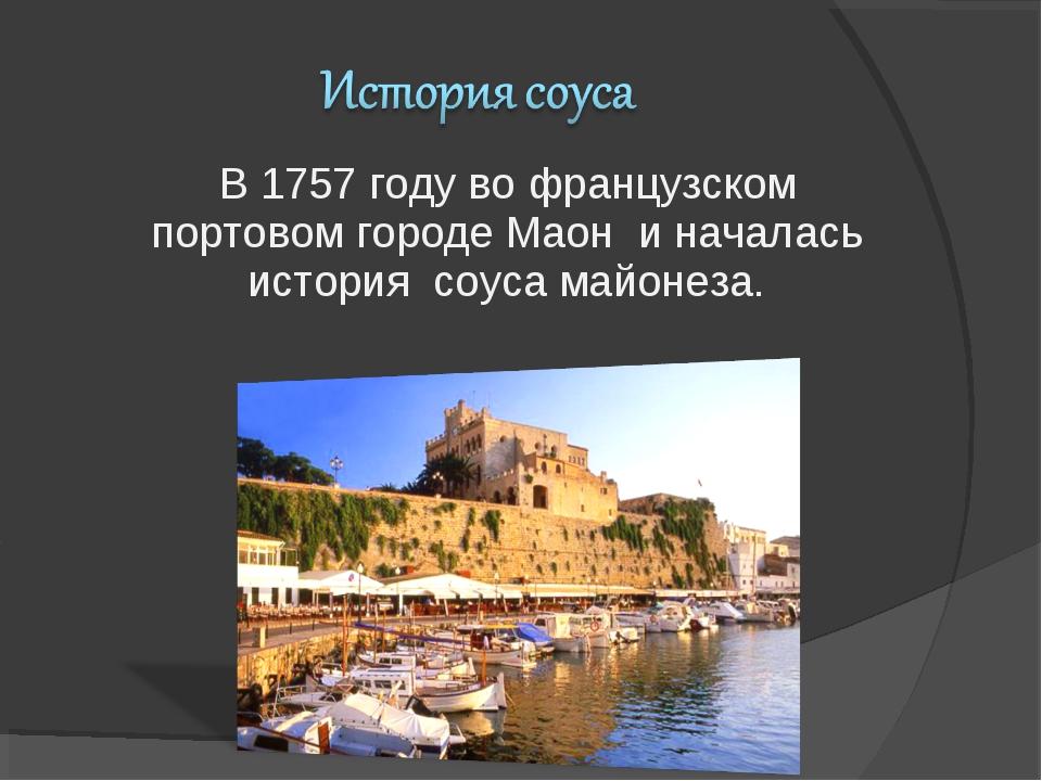В 1757 году во французском портовом городе Маон и началась история соуса майо...