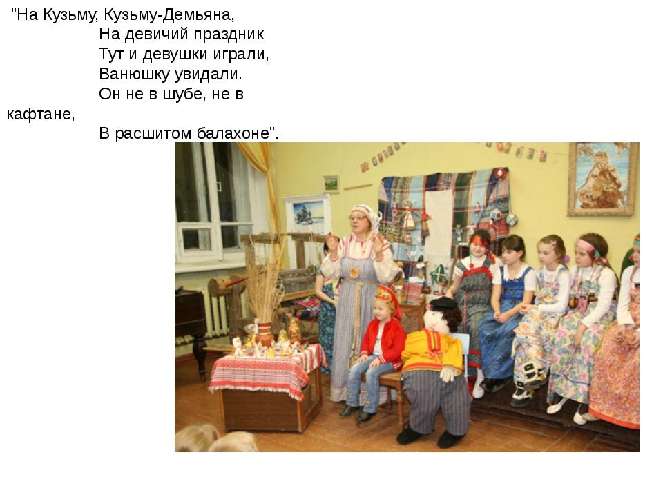 """""""На Кузьму, Кузьму-Демьяна,           На девичий праздник   ..."""