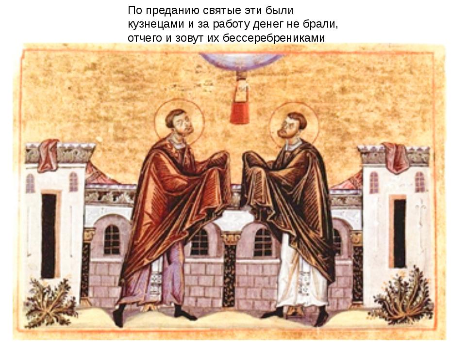 По преданию святые эти были кузнецами и за работу денег не брали, отчего и зо...
