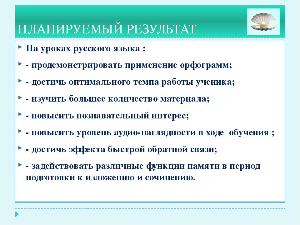 ПЛАНИРУЕМЫЙ РЕЗУЛЬТАТ На уроках русского языка : - продемонстрировать приме...