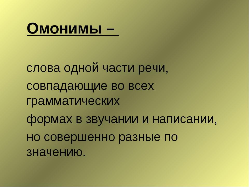 Омонимы – слова одной части речи, совпадающие во всех грамматических форма...