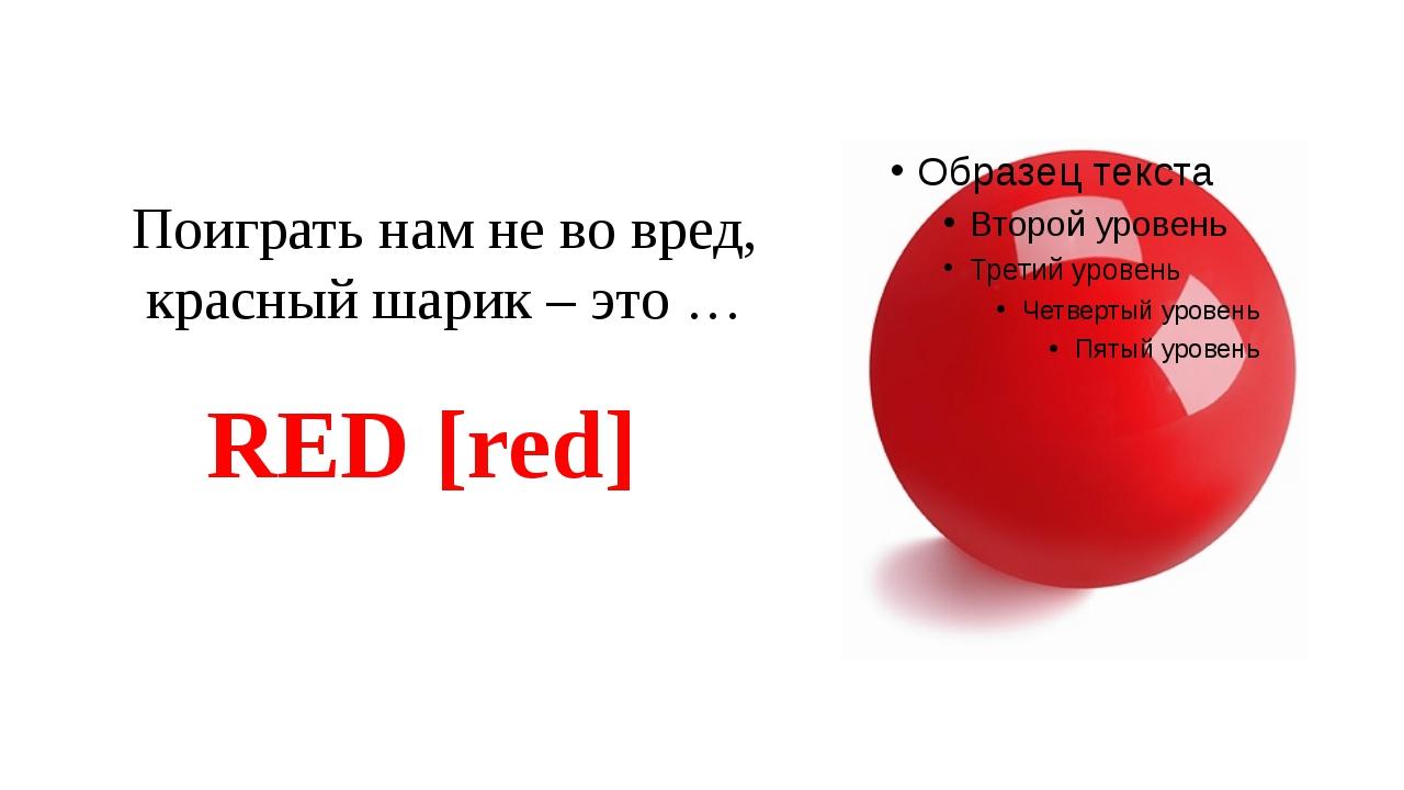 Поиграть нам не во вред, красный шарик – это … RED [red]