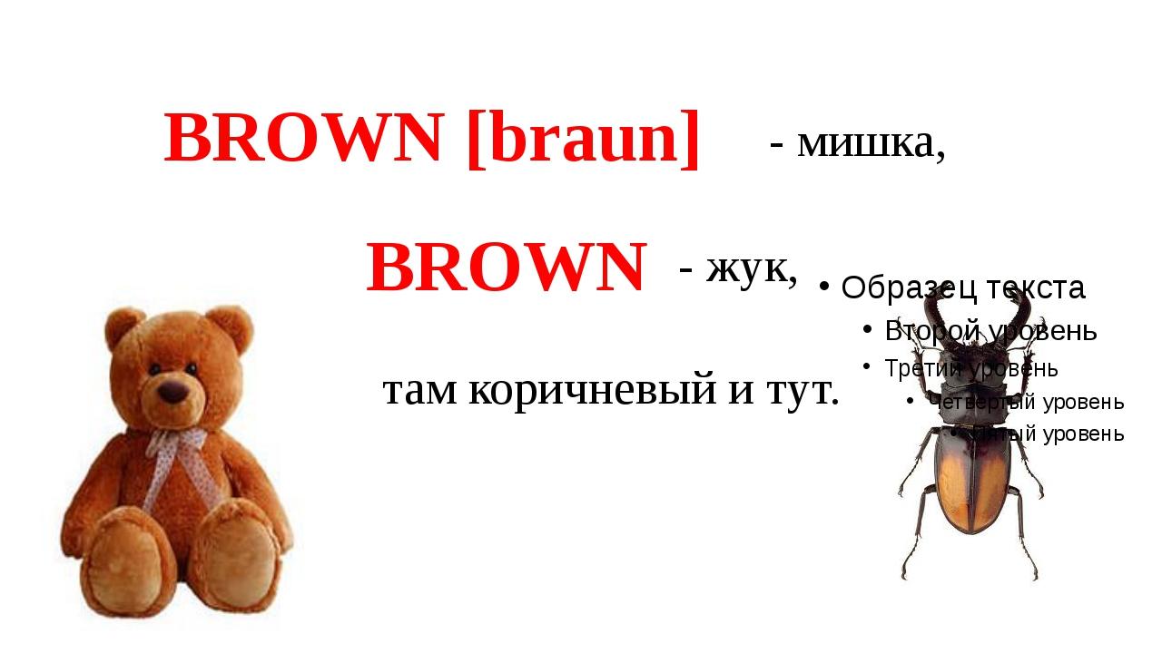 там коричневый и тут. BROWN [braun] - мишка, BROWN - жук,
