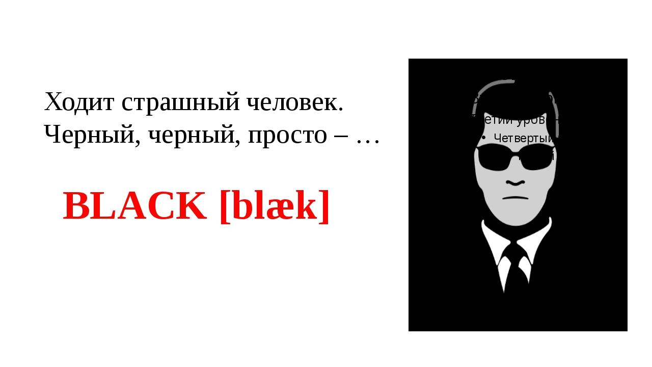 Ходит страшный человек. Черный, черный, просто – … BLACK [blæk]