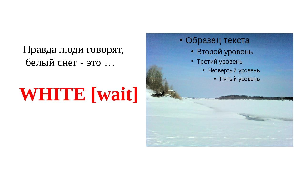 Правда люди говорят, белый снег - это … WHITE [wait]