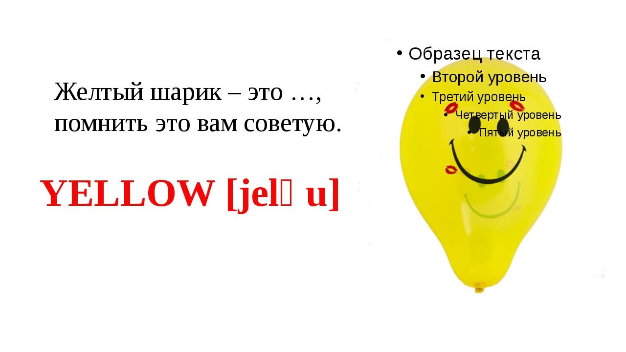 Желтый шарик – это …, помнить это вам советую. YELLOW [jelәu]