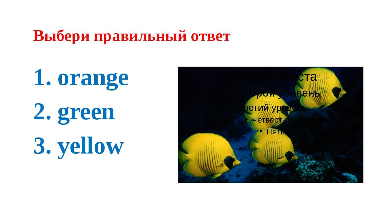 Выбери правильный ответ 1. orange 2. green 3. yellow