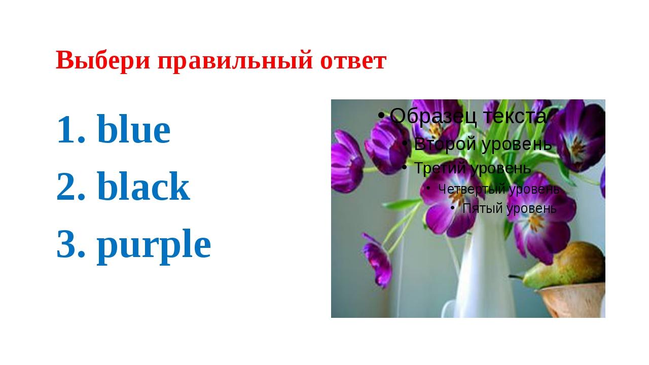 Выбери правильный ответ 1. blue 2. black 3. purple