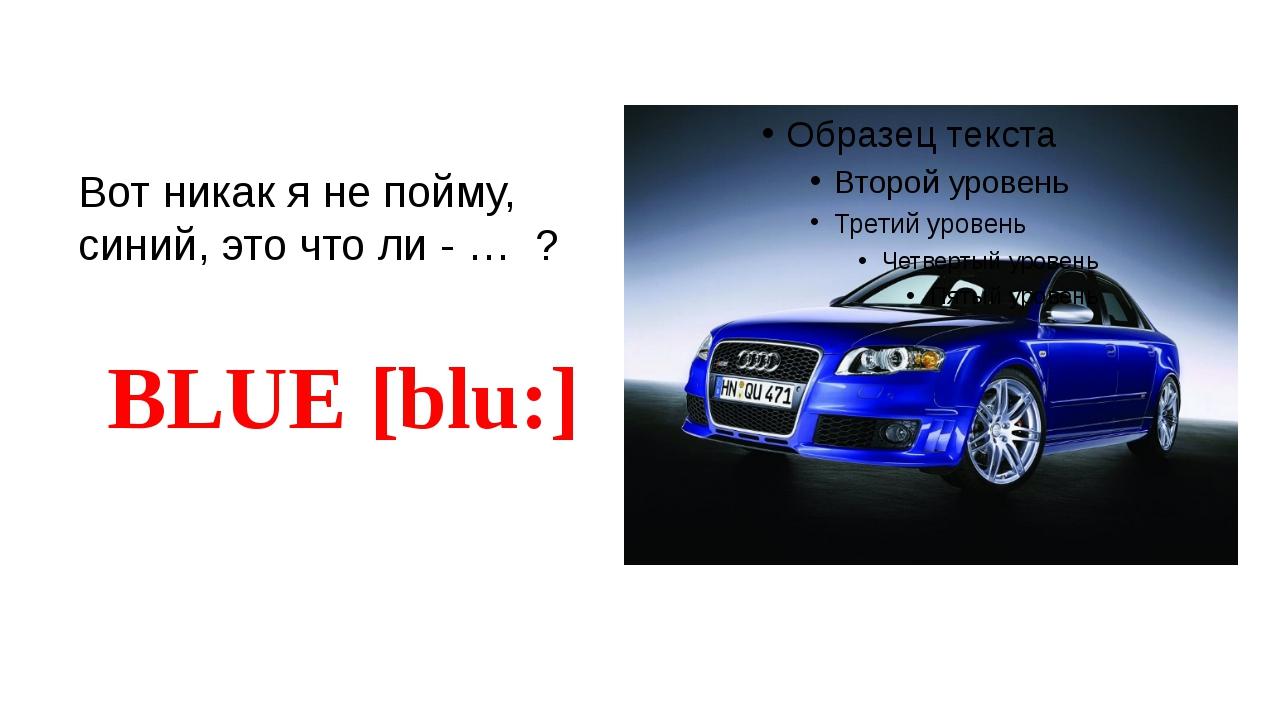 Вот никак я не пойму, синий, это что ли - … ? BLUE [blu:]