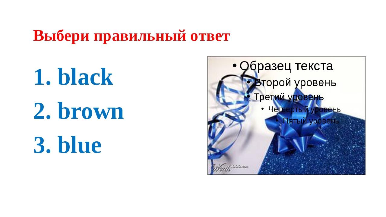 Выбери правильный ответ 1. black 2. brown 3. blue