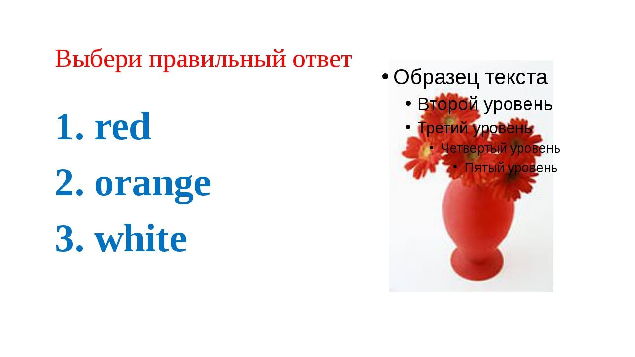 Выбери правильный ответ 1. red 2. orange 3. white