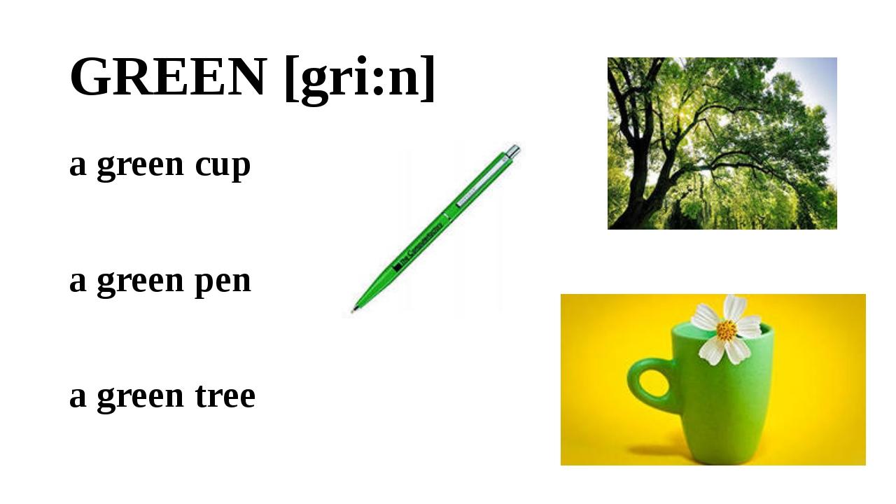 GREEN [gri:n] a green cup a green pen a green tree