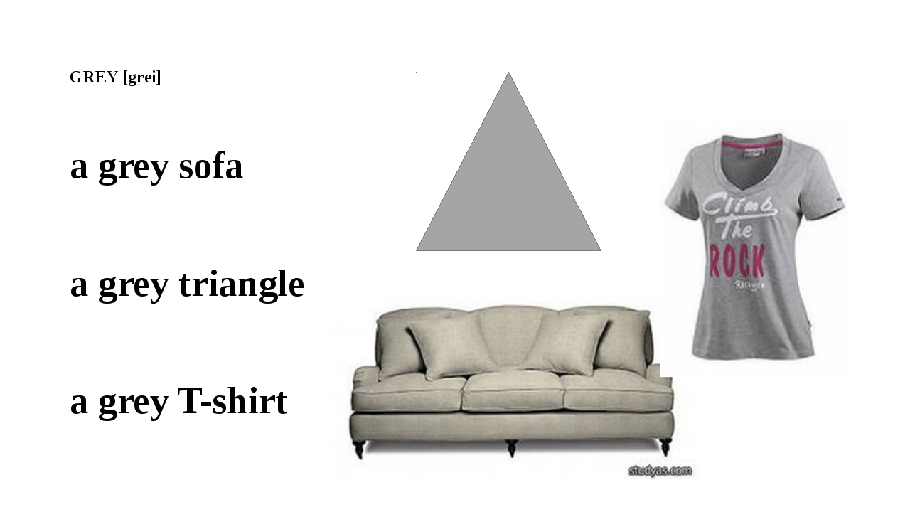 GREY [grei] a grey sofa a grey triangle a grey T-shirt