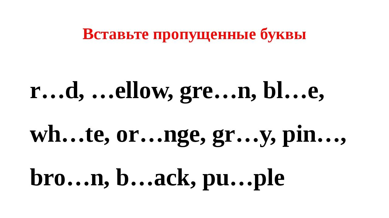 Вставьте пропущенные буквы r…d, …ellow, gre…n, bl…e, wh…te, or…nge, gr…y, pin...