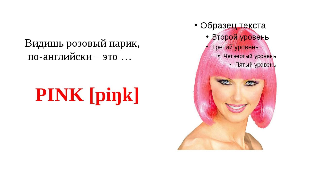 Видишь розовый парик, по-английски – это … PINK [piŋk]