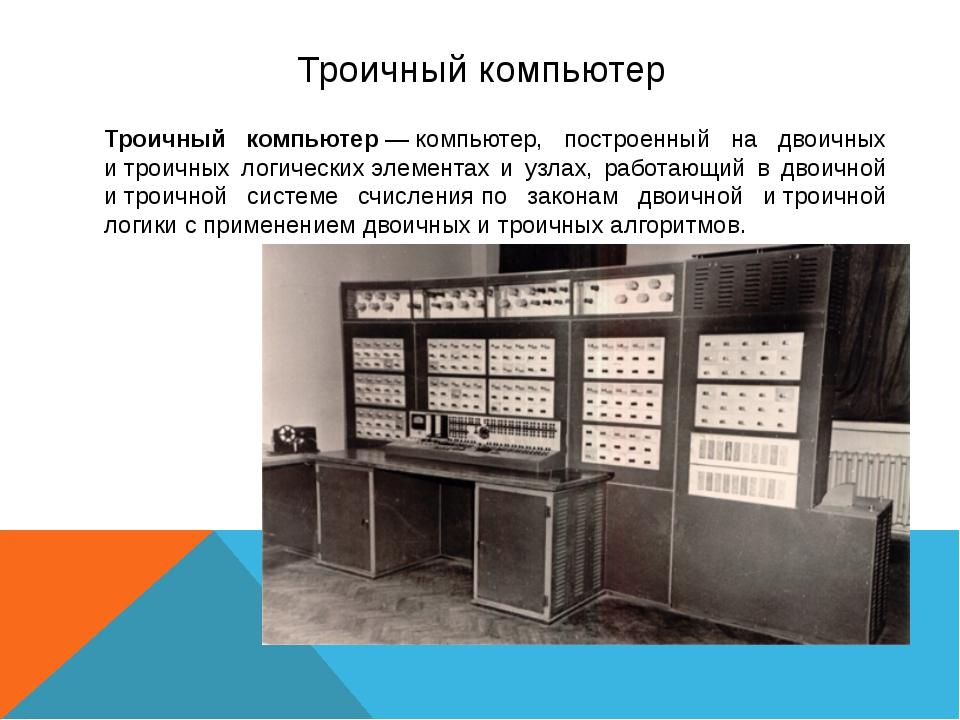 Троичный компьютер Троичный компьютер—компьютер, построенный на двоичных и...