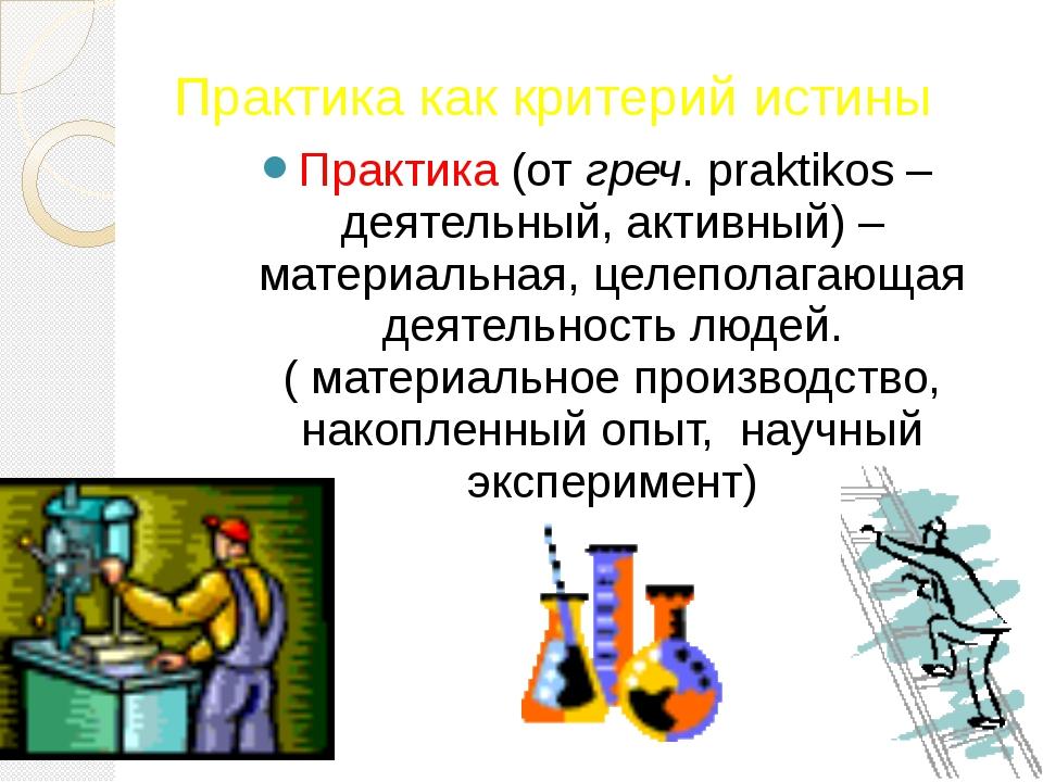 Практика как критерий истины Практика (от греч. praktikos – деятельный, актив...
