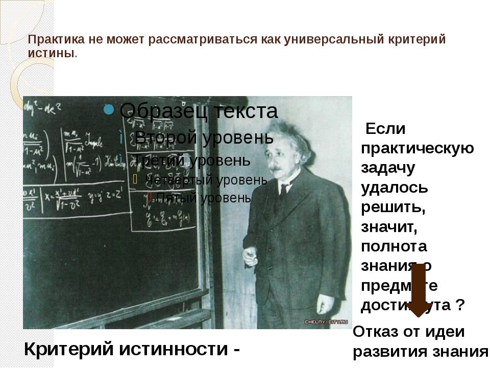 Практика не может рассматриваться как универсальный критерий истины. Критерий...