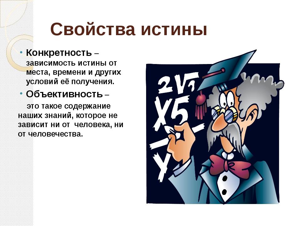 Свойства истины Конкретность – зависимость истины от места, времени и других...