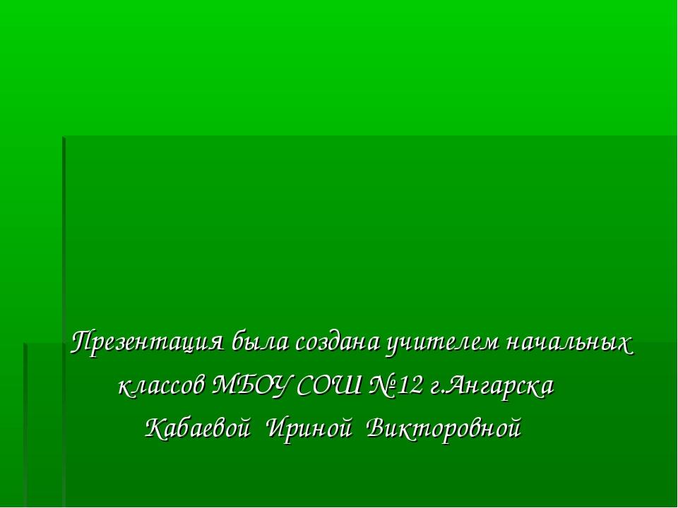 Презентация была создана учителем начальных классов МБОУ СОШ № 12 г.Ангарска...