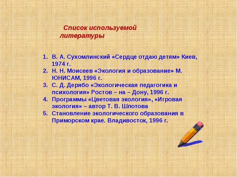 Список используемой литературы В. А. Сухомлинский «Сердце отдаю детям» Киев,...