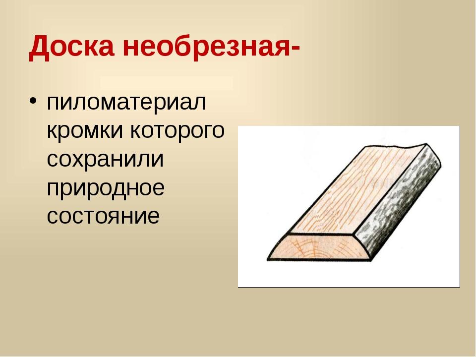Доска необрезная- пиломатериал кромки которого сохранили природное состояние