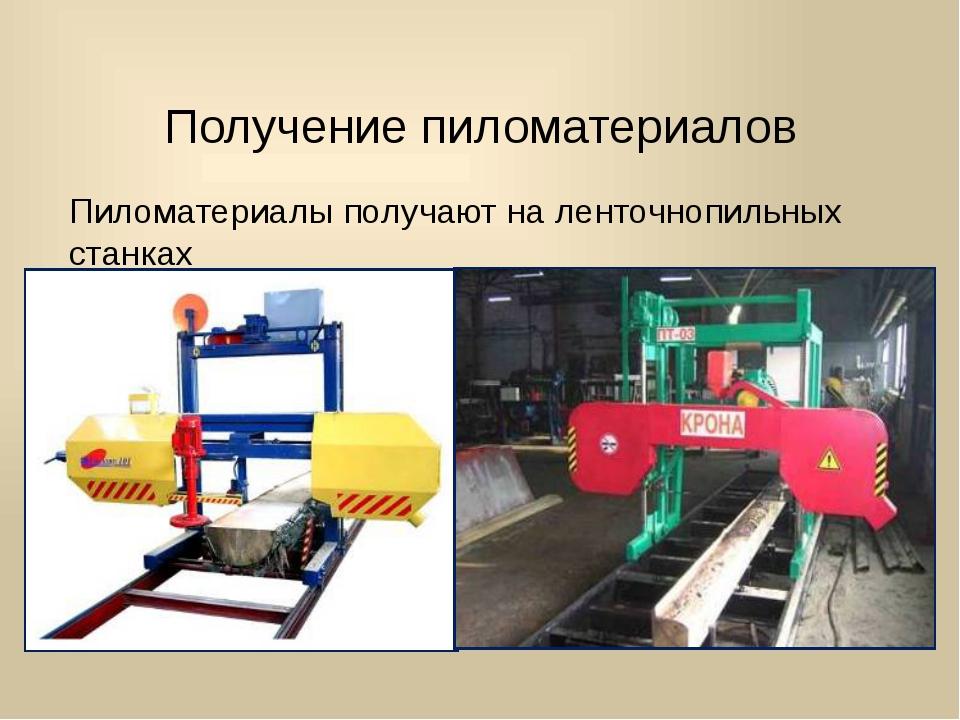 Получение пиломатериалов Пиломатериалы получают на ленточнопильных станках
