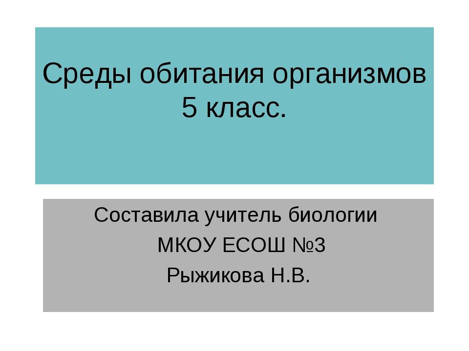 Среды обитания организмов 5 класс. Составила учитель биологии МКОУ ЕСОШ №3 Ры...