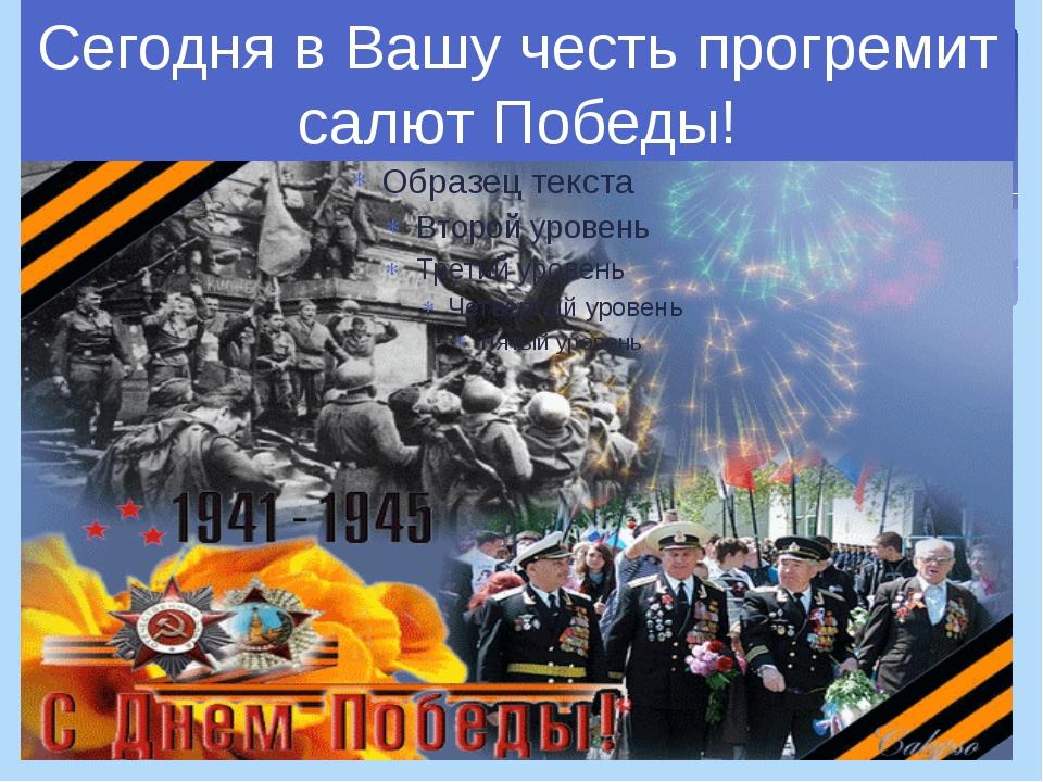 Сегодня в Вашу честь прогремит салют Победы!